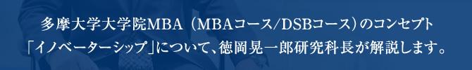 多摩大学大学院MBA (MBAコース/DSBコース)のコンセプト「イノベーターシップ」について、徳岡晃一郎研究科長が解説します。